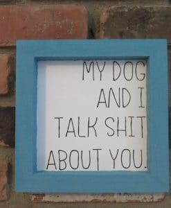 My Dog and I Talk Shit About You Wood Framed Sign