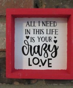 All I Need is Your Crazy Love Wood Framed Sign